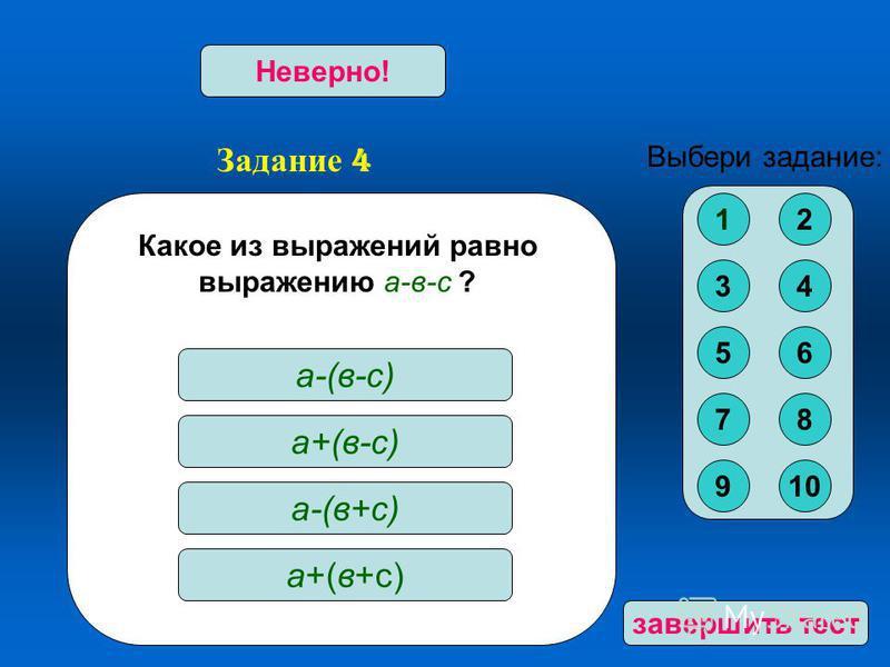 Задание 4 Верно!Неверно! Какое из выражений ра вно выражению а-в-с ? а-(в-с) а+(в-с) а-(в+с) а+(в+с) Выбери задание: 12 34 56 78 910 за вершить тест