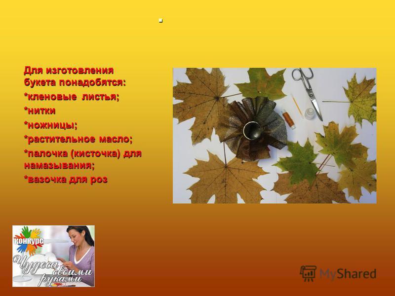 Для изготовления букета понадобятся: *кленовые листья; *нитки*ножницы; *растительное масло; *палочка (кисточка) для намазывания; *вазочка для роз
