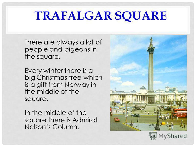 TRAFALGAR SQUARE There are always a lot of people and pigeons in the square. Every winter there is a big Christmas tree which is a gift from Norway in the middle of the square. In the middle of the square there is Admiral Nelsons Column.