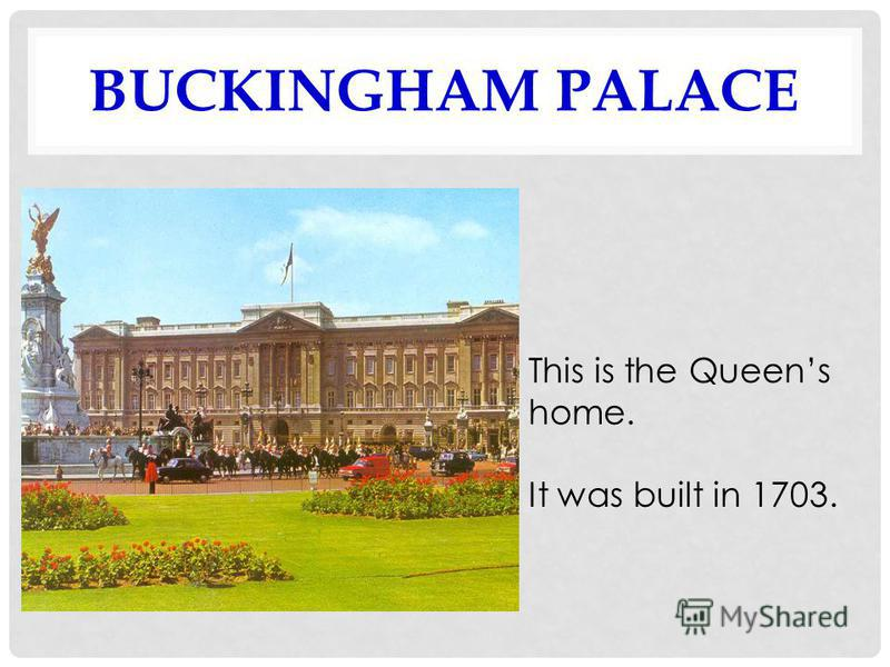 BUCKINGHAM PALACE This is the Queens home. It was built in 1703.