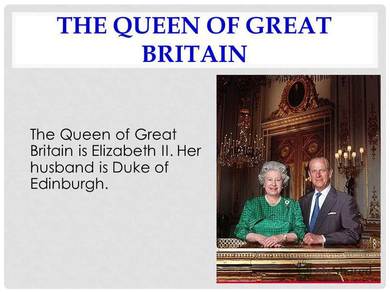 THE QUEEN OF GREAT BRITAIN The Queen of Great Britain is Elizabeth II. Her husband is Duke of Edinburgh.
