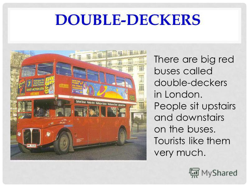 DOUBLE-DECKERS There are big red buses called double-deckers in London. People sit upstairs and downstairs on the buses. Tourists like them very much.
