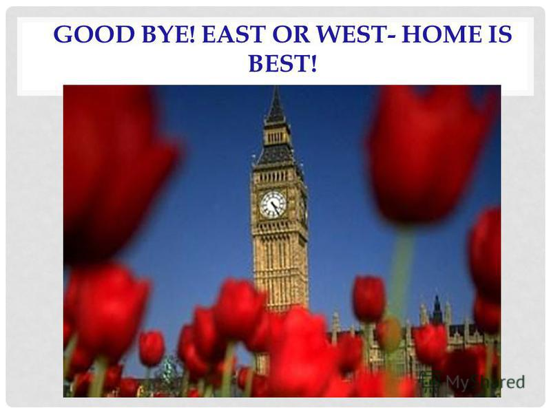 GOOD BYE! EAST OR WEST- HOME IS BEST!