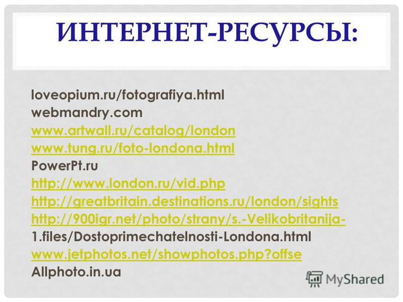 ИНТЕРНЕТ-РЕСУРСЫ: loveopium.ru/fotografiya.html webmandry.com www.artwall.ru/catalog/london www.tung.ru/foto-londona.html PowerPt.ru http://www.london.ru/vid.php http://greatbritain.destinations.ru/london/sights http://900igr.net/photo/strany/s.-Veli