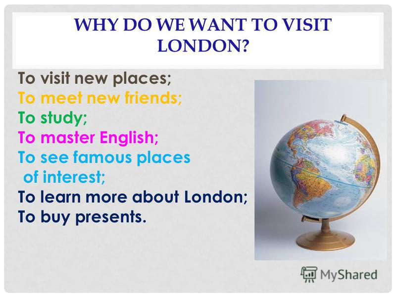 WHY DO WE WANT TO VISIT LONDON? To visit new places; To meet new friends; To study; To master English; To see famous places of interest; To learn more about London; To buy presents.