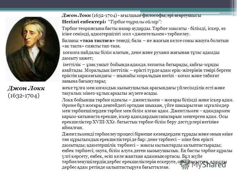 Джен Локк (1632-1704) - а ғ бэлшин философы, ә рі а ғ артушисы Негізгі е ң бектері: Т ә рбие турали ойлар: Т ә рбие теориясына басты назар удароды. Т ә рбие ма қ ссайты - білімді, ісквер, ө з ісіне сенімді, адамгершілігі мол «джентельмен» т ә рбиелеу