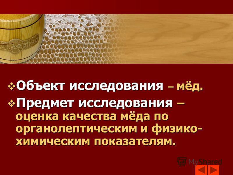 Объект исследования – мёд. Объект исследования – мёд. Предмет исследования – оценка качества мёда по органолептическим и физико- химическим показателям. Предмет исследования – оценка качества мёда по органолептическим и физико- химическим показателям