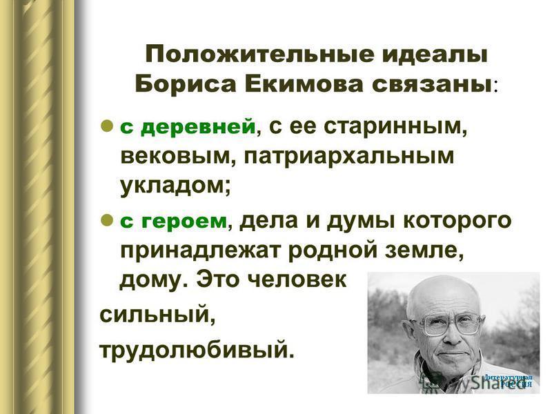 Положительные идеалы Бориса Екимова связаны : с деревней, с ее старинным, вековым, патриархальным укладом; с героем, дела и думы которого принадлежат родной земле, дому. Это человек сильный, трудолюбивый.