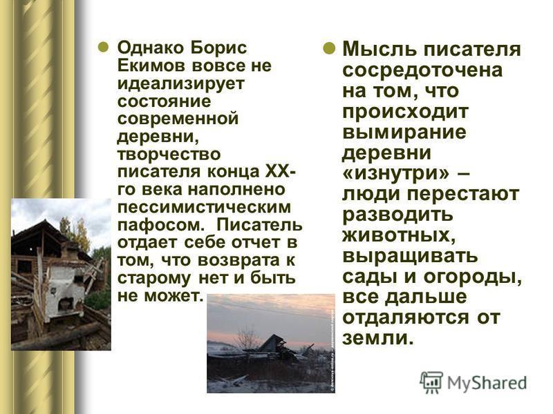 Однако Борис Екимов вовсе не идеализирует состояние современной деревни, творчество писателя конца XX- го века наполнено пессимистическим пафосом. Писатель отдает себе отчет в том, что возврата к старому нет и быть не может. Мысль писателя сосредоточ