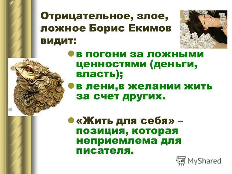 Отрицательное, злое, ложное Борис Екимов видит: в погони за ложными ценностями (деньги, власть); в лени,в желании жить за счет других. «Жить для себя» – позиция, которая неприемлема для писателя.