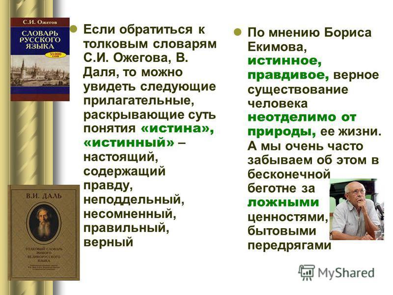 Если обратиться к толковым словарям С.И. Ожегова, В. Даля, то можно увидеть следующие прилагательные, раскрывающие суть понятия «истина», «истинный» – настоящий, содержащий правду, неподдельный, несомненный, правильный, верный По мнению Бориса Екимов
