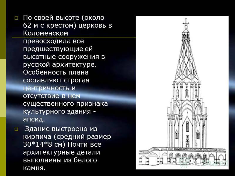 По своей высоте (около 62 м с крестом) церковь в Коломенском превосходила все предшествующие ей высотные сооружения в русской архитектуре. Особенность плана составляют строгая центричность и отсутствие в нем существенного признака культурного здания