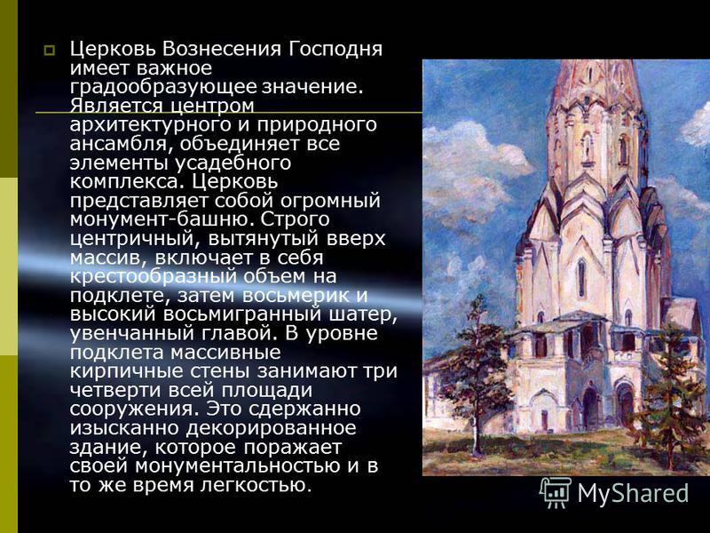 Церковь Вознесения Господня имеет важное градообразующее значение. Является центром архитектурного и природного ансамбля, объединяет все элементы усадебного комплекса. Церковь представляет собой огромный монумент-башню. Строго центричный, вытянутый в