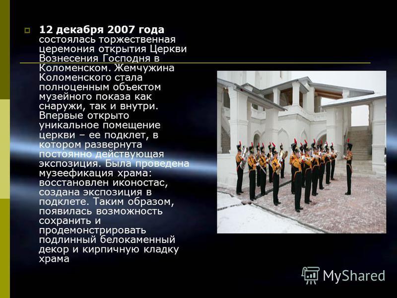 12 декабря 2007 года состоялась торжественная церемония открытия Церкви Вознесения Господня в Коломенском. Жемчужина Коломенского стала полноценным объектом музейного показа как снаружи, так и внутри. Впервые открыто уникальное помещение церкви – ее