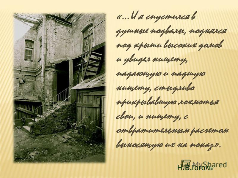 «…И я спустился в душные подвалы, поднялся под крыши высоких домов и увидел нищету, падающую и падшую нищету, стыдливо прикрывавшую лохмотья свои, и нищету, с отвратительным расчетом выносящую их на показ». Н.В.Гоголь