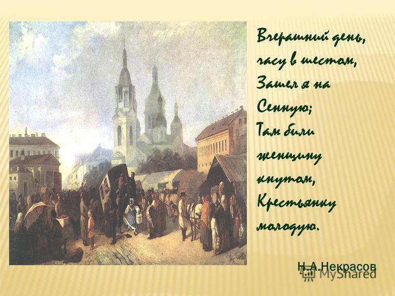 Вчерашний день, часу в шестом, Зашел я на Сенную; Там били женщину кнутом, Крестьянку молодую. Н.А.Некрасов