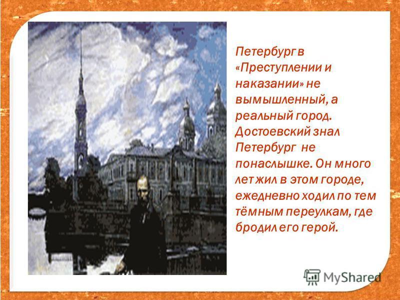 Петербург в «Преступлении и наказании» не вымышленный, а реальный город. Достоевский знал Петербург не понаслышке. Он много лет жил в этом городе, ежедневно ходил по тем тёмным переулкам, где бродил его герой.
