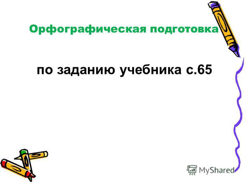 Орфографическая подготовка по заданию учебника с.65