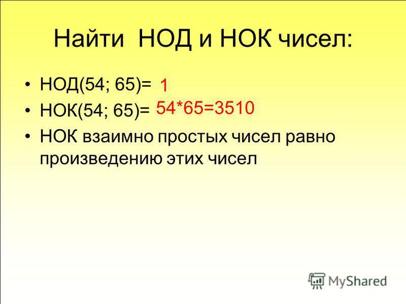 Найти НОД и НОК чисел: НОД(54; 65)= НОК(54; 65)= НОК взаимно простых чисел равно произведению этих чисел 1 54*65=3510