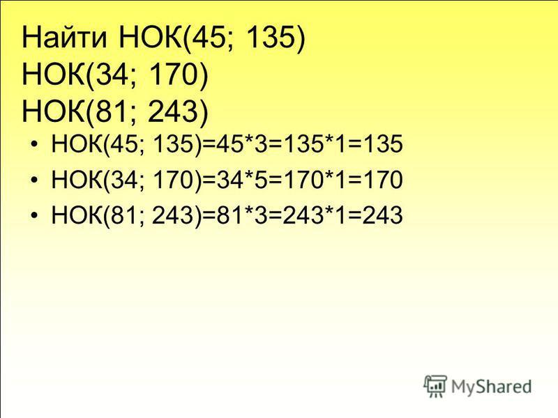Найти НОК(45; 135) НОК(34; 170) НОК(81; 243) НОК(45; 135)=45*3=135*1=135 НОК(34; 170)=34*5=170*1=170 НОК(81; 243)=81*3=243*1=243