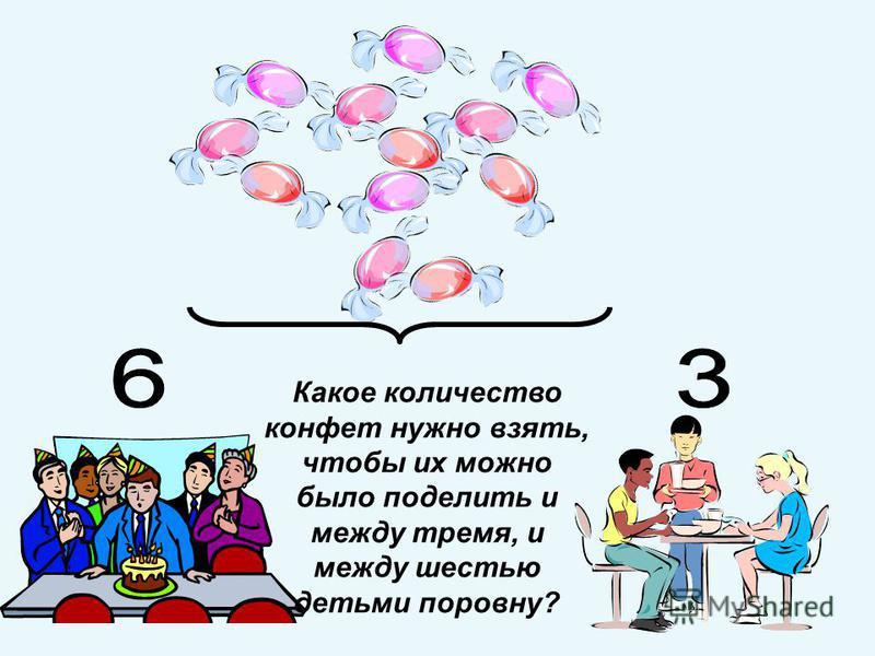 Какое количество конфет нужно взять, чтобы их можно было поделить и между тремя, и между шестью детьми поровну?