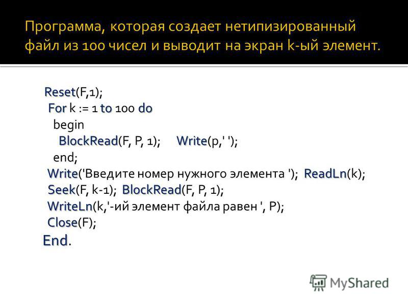 Reset Fortodo BlockReadWrite WriteReadLn SeekBlockRead WriteLn Close End Reset(F,1); For k := 1 to 100 do begin BlockRead(F, P, 1); Write(p,' '); end; Write('Введите номер нужного элемента '); ReadLn(k); Seek(F, k-1); BlockRead(F, P, 1); WriteLn(k,'-