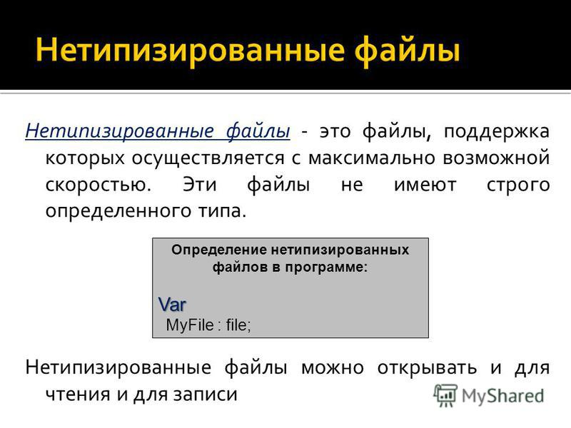 Нетипизированные файлы - это файлы, поддержка которых осуществляется с максимально возможной скоростью. Эти файлы не имеют строго определенного типа. Определение нетипизированных файлов в программе: Var Var MyFile : file; Нетипизированные файлы можно