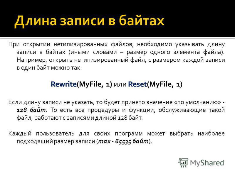 При открытии нетипизированных файлов, необходимо указывать длину записи в байтах (иными словами – размер одного элемента файла). Например, открыть нетипизированный файл, с размером каждой записи в один байт можно так: RewriteReset Rewrite(MyFile, 1)
