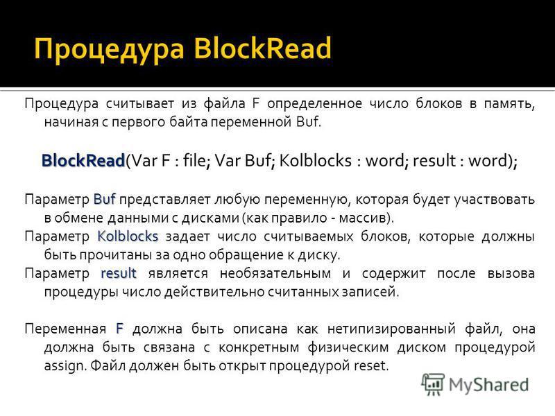 Процедура считывает из файла F определенное число блоков в память, начиная с первого байта переменной Buf. BlockRead BlockRead(Var F : file; Var Buf; Kolblocks : word; result : word); Buf Параметр Buf представляет любую переменную, которая будет учас