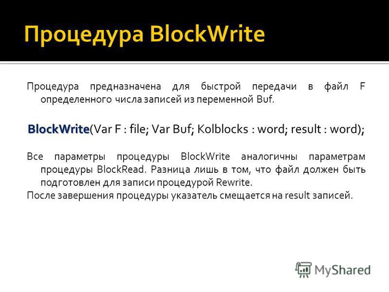 Процедура предназначена для быстрой передачи в файл F определенного числа записей из переменной Buf. BlockWrite BlockWrite(Var F : file; Var Buf; Kolblocks : word; result : word); Все параметры процедуры BlockWrite аналогичны параметрам процедуры Blo