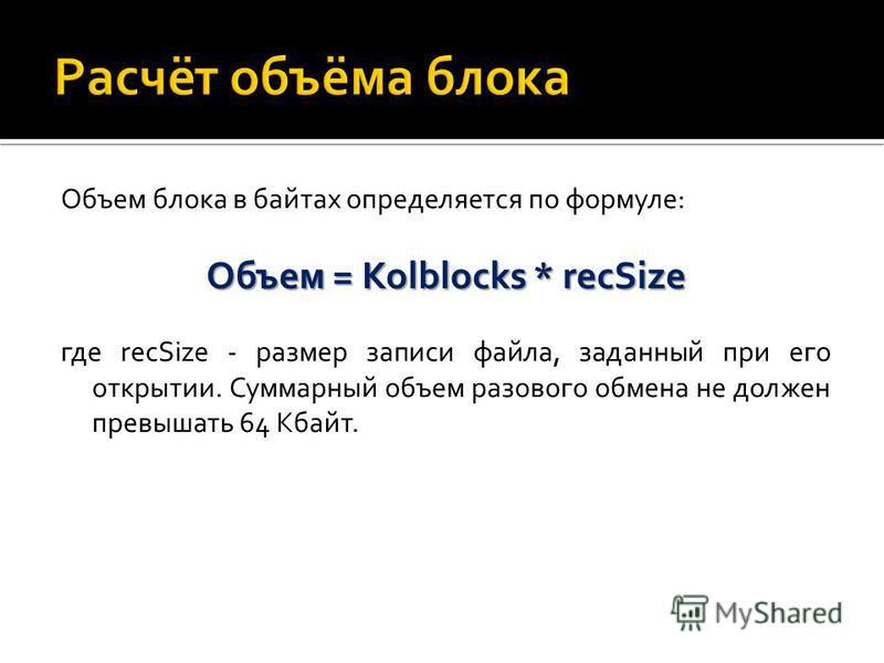 Объем блока в байтах определяется по формуле: Объем = Kolblocks * recSize где recSize - размер записи файла, заданный при его открытии. Суммарный объем разового обмена не должен превышать 64 Кбайт.