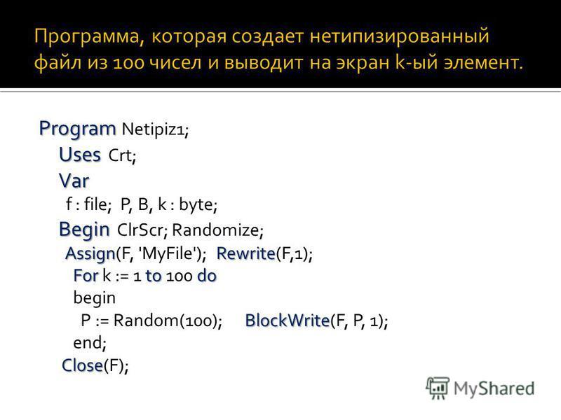 Program Uses Var Begin AssignRewrite For todo BlockWrite Close Program Netipiz1; Uses Crt; Var f : file; P, B, k : byte; Begin ClrScr; Randomize; Assign(F, 'MyFile'); Rewrite(F,1); For k := 1 to 100 do begin P := Random(100); BlockWrite(F, P, 1); end
