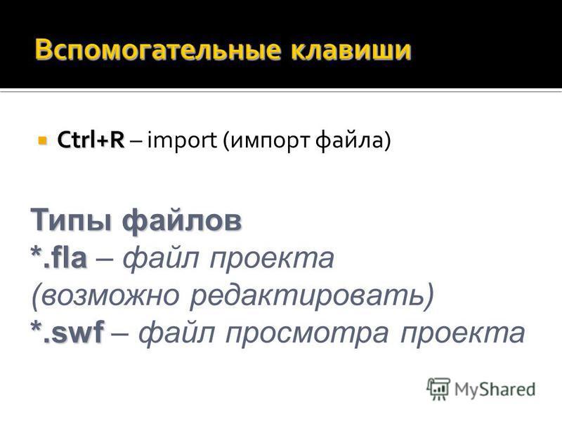 Ctrl+R Ctrl+R – import (импорт файла) Типы файлов *.fla *.swf Типы файлов *.fla – файл проекта (возможно редактировать) *.swf – файл просмотра проекта