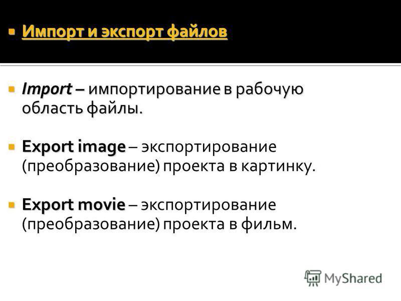Импорт и экспорт файлов Импорт и экспорт файлов Import – импортирование в рабочую область файлы. Import – импортирование в рабочую область файлы. Export image Export image – экспортирование (преобразование) проекта в картинку. Export movie Export mov
