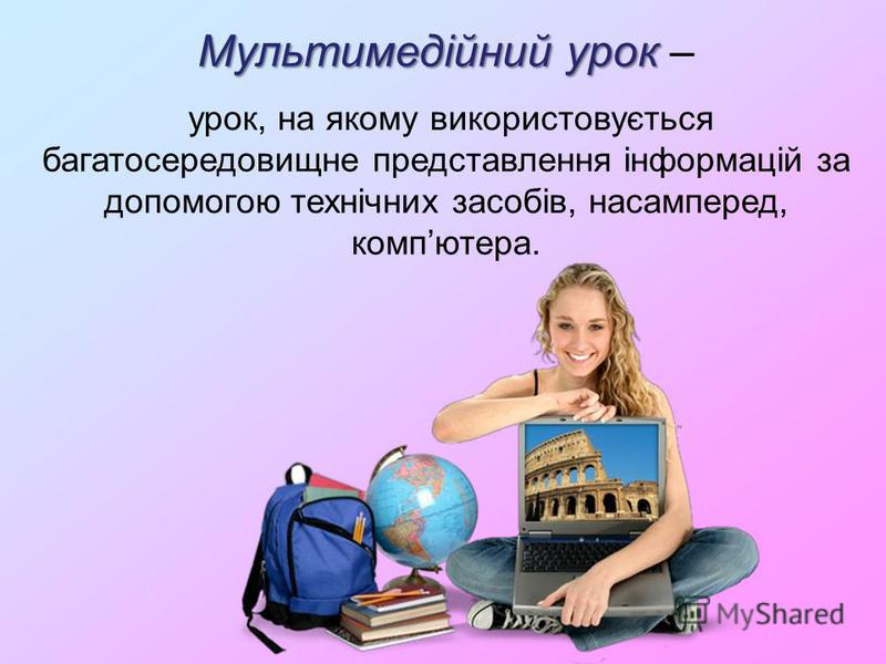 Мультимедійний урок Мультимедійний урок – урок, на якому використовується багатосередовищне представлення інформацій за допомогою технічних засобів, насамперед, компютера.