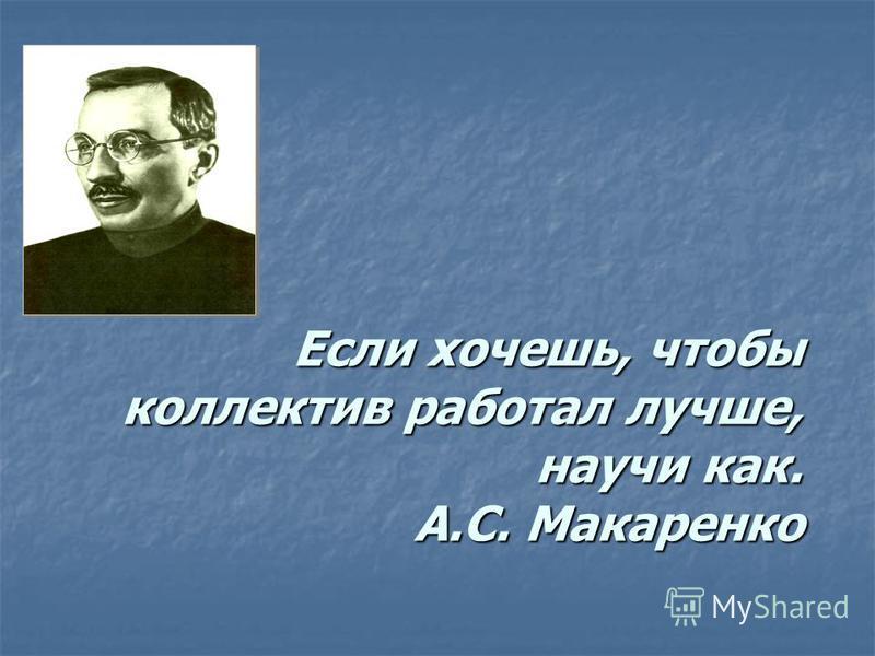 Если хочешь, чтобы коллектив работал лучше, научи как. А.С. Макаренко