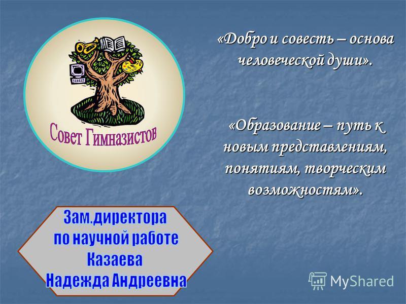 «Добро и совесть – основа человеческой души». «Образование – путь к новым представлениям, понятиям, творческим возможностям».