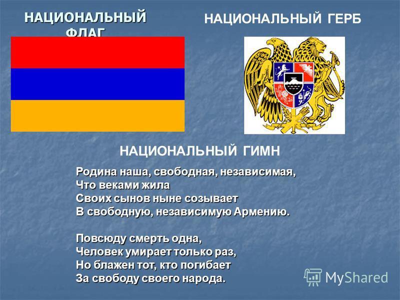 НАЦИОНАЛЬНЫЙ ФЛАГ НАЦИОНАЛЬНЫЙ ГЕРБ НАЦИОНАЛЬНЫЙ ГИМН Родина наша, свободная, независимая, Что веками жила Своих сынов ныне созывает В свободную, независимую Армению. Повсюду смерть одна, Человек умирает только раз, Но блажен тот, кто погибает За сво