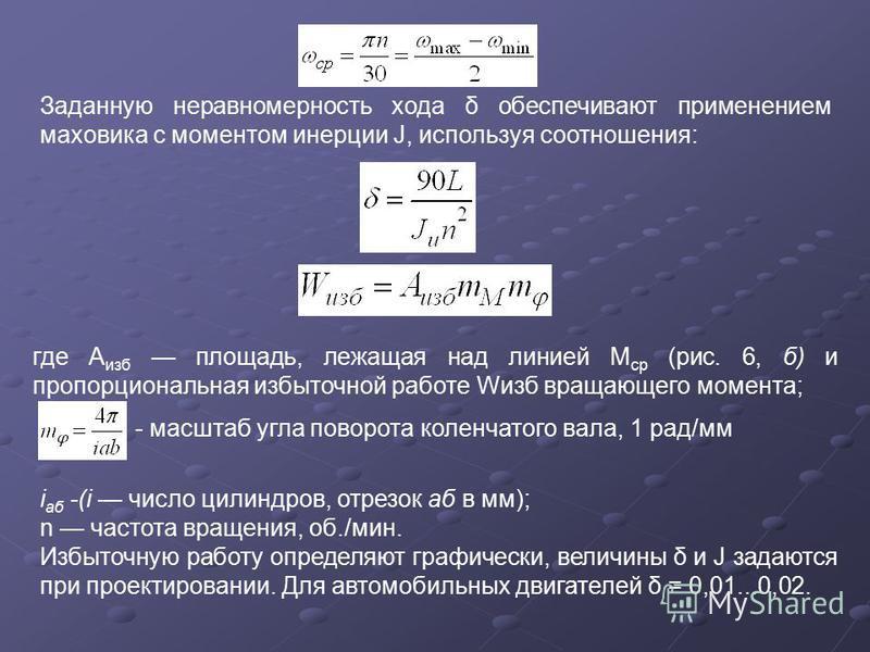 Заданную неравномерность хода δ обеспечивают применением маховика с моментом инерции J, используя соотношения: где А изб площадь, лежащая над линией М ср (рис. 6, б) и пропорциональная избыточной работе Wизб вращающего момента; - масштаб угла поворот