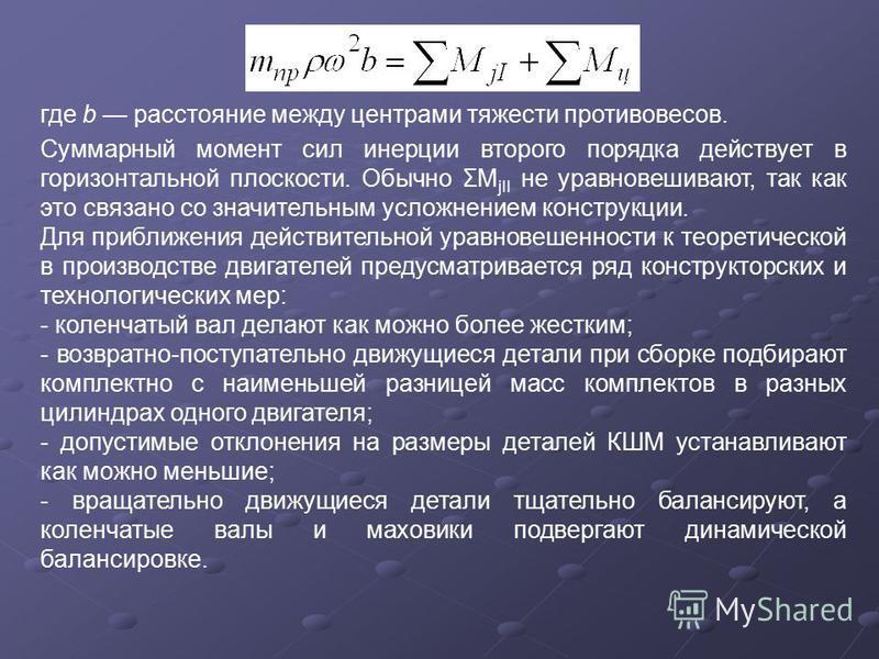 где b расстояние между центрами тяжести противовесов. Суммарный момент сил инерции второго порядка действует в горизонтальной плоскости. Обычно ΣM jII не уравновешивают, так как это связано со значительным усложнением конструкции. Для приближения дей