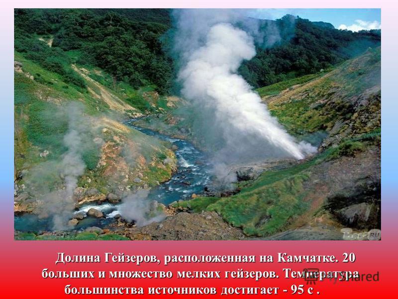 Долина Гейзеров, расположенная на Камчатке. 20 больших и множество мелких гейзеров. Температура большинства источников достигает - 95 с. большинства источников достигает - 95 с.