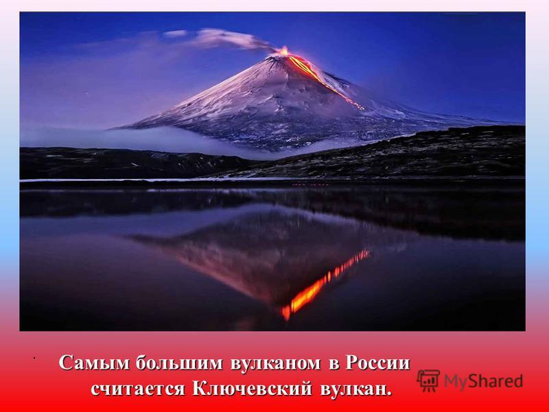 Самым большим вулканом в России считается Ключевский вулкан. считается Ключевский вулкан.