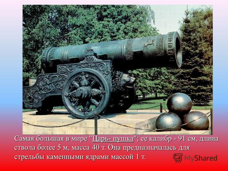 Самая большая в мире Царь- пушка; ее калибр - 91 см, длина ствола более 5 м, масса 40 т. Она предназначалась для стрельбы каменными ядрами массой 1 т.