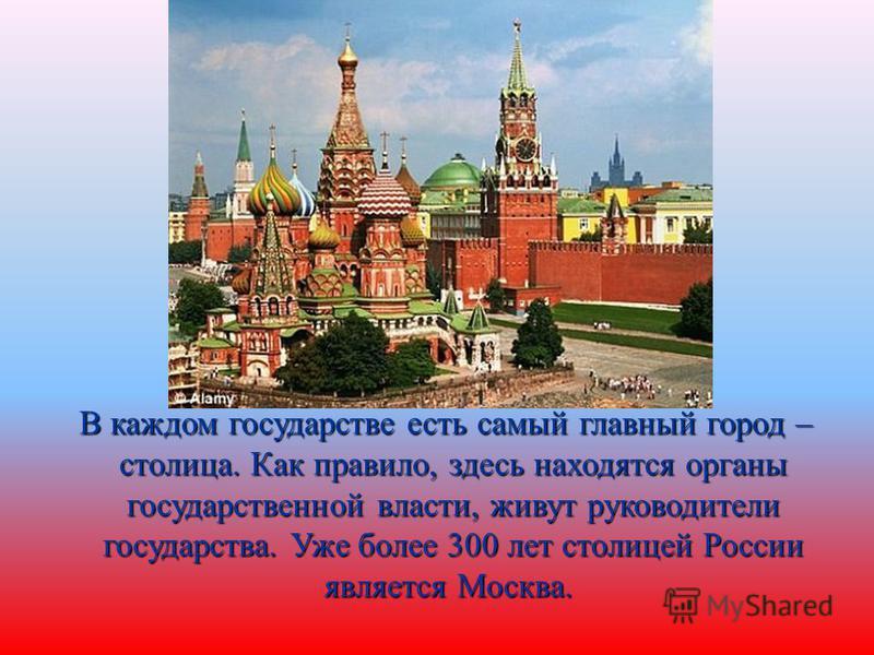 В каждом государстве есть самый главный город – столица. Как правило, здесь находятся органы государственной власти, живут руководители государства. Уже более 300 лет столицей России является Москва. В каждом государстве есть самый главный город – ст