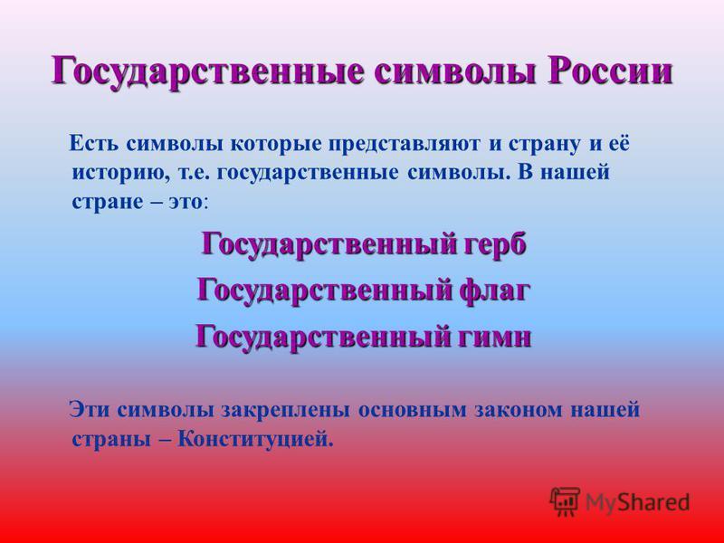 Есть символы которые представляют и страну и её историю, т.е. государственные символы. В нашей стране – это: Государственный герб Государственный флаг Государственный гимн Эти символы закреплены основным законом нашей страны – Конституцией.