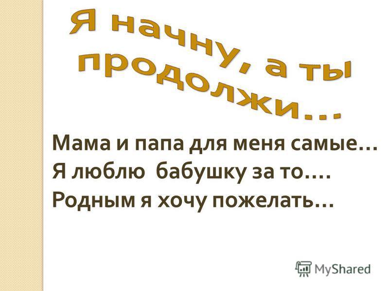 Мама и папа для меня самые … Я люблю бабушку за то …. Родным я хочу пожелать …