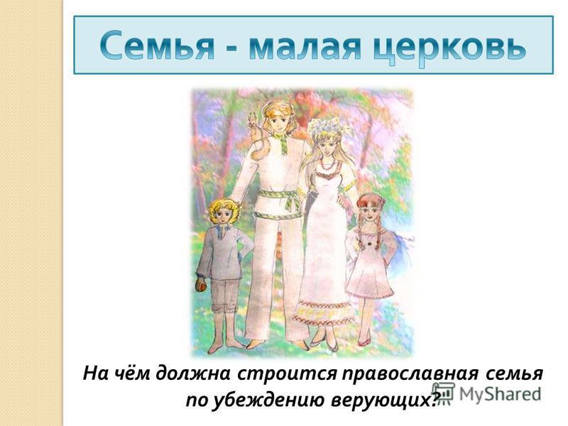 На чём должна строится православная семья по убеждению верующих ?
