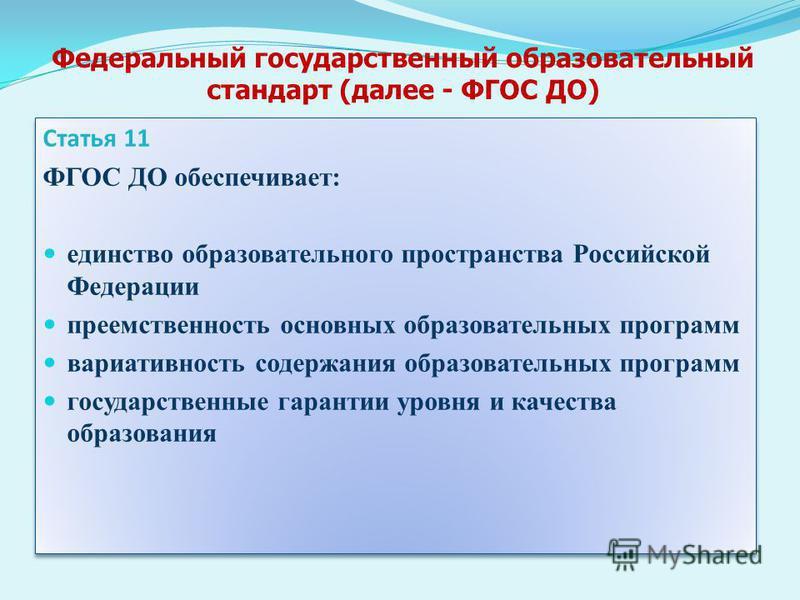 Федеральный государственный образовательный стандарт (далее - ФГОС ДО) Статья 11 ФГОС ДО обеспечивает: единство образовательного пространства Российской Федерации преемственность основных образовательных программ вариативность содержания образователь