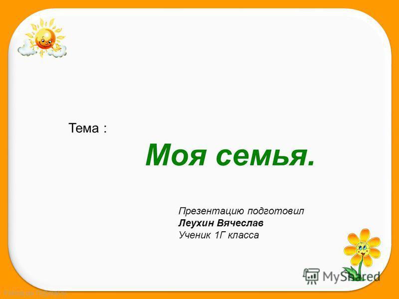 FokinaLida.75@mail.ru Тема : Моя семья. Презентацию подготовил Леухин Вячеслав Ученик 1Г класса