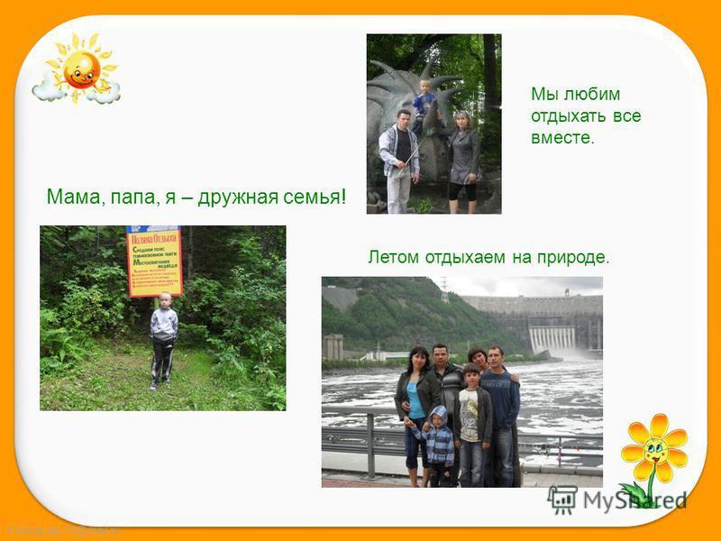 FokinaLida.75@mail.ru Мама, папа, я – дружная семья! Мы любим отдыхать все вместе. Летом отдыхаем на природе.